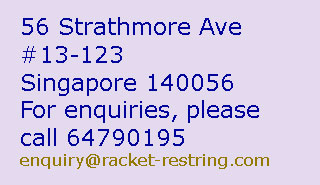 Stringing:Badminton from $13,Tennis from $13,Squash from $13. 60 minutes to string one tennis or squash racket. 90 minutes to string one badminton racket. Shop nearby while waiting - Address & Contact number. Tennis Restring Singapore, Tennis Stringing Singapore, Badminton Stringing Singapore, Badminton String Singapore, Tennis Stringing, Tennis Restringing, Badminton Restringing, Tennis Restring, Tennis Stringer, Tennis Restringer, Badminton Restring, Badminton Stringing, Badminton Stringer, Badminton Restringer, Tennis String Singapore, Tennis Restringing Singapore, Badminton Restring Singapore, badminton restringing singapore,  Tennis Stringer Singapore, Badminton Stringer Singapore, Tennis String, Squash String, Squash Restringing, Squash Restring, Squash Stringing, Squash Stringer, Squash Restringer, Squash String Singapore, Squash Restringing Singapore, Squash Restring Singapore,  Replace Tennis String, Change Tennis String, Replace Badminton String, Change Badminton String, Replace Squash String, Tennis String Replacement, Change Squash String, squash stringer singapore, tennis string break singapore, badminton string break singapore, squash string break singapore, Tennis String Repair, Squash String Repair, Badminton String Repair, tennis string damaged singapore, badminton string damaged singapore, squash string damaged singapore, tennis string loose, badminton string loose, squash string loose, loose tennis string, loose tennis string, loose badminton string, loose squash string, low tennis string tension, low badminton string tension, low squash string tension, tennis string tension, badminton string tension, squash string tension, tennis racket grip, badminton racket grip, squash racket grip, tennis balls, badminton shuttlecock, squash balls, badminton, tennis, squash, badminton shop, tennis shop, squash shop, badminton pro shop, tennis pro shop, squash pro shop, badminton store, tennis store, squash store, badminton supply, tennis supply, squash supply, badminton retail, tennis retail, squash retail, badminton shopping, tennis shopping, squash shopping, badminton website, tennis website, squash website, badminton court, tennis court, squash court, badminton net, tennis net, badminton booking, tennis booking, squash booking, badminton coach, tennis coach, squash coach, badminton advice, tennis advice, squash advice, badminton tournament, tennis tournament, squash tournament, badminton competition, tennis competiton, squash competition, badminton player, tennis player, squash player, play badminton, play tennis, play squash, badminton sports, tennis sports, squash sports, badminton racket, tennis racket, squash racket, Yonex Singapore, Tennis Singapore, Badminton Singapore, Squash Singapore, Babolat Singapore, Luxilon Singapore, Head Singapore, Singapore